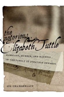 The Notorious Elizabeth Tuttle : Marriage, Murder, and Madness in the Family of Jonathan Edwards, Hardback Book