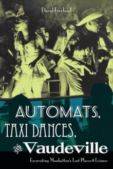 Automats, Taxi Dances, and Vaudeville : Excavating Manhattan's Lost Places of Leisure, Paperback / softback Book