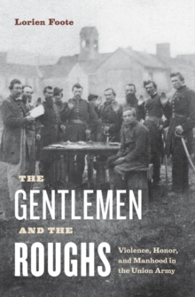 The Gentlemen and the Roughs : Violence, Honor, and Manhood in the Union Army, Hardback Book