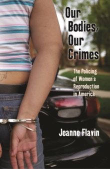 Our Bodies, Our Crimes : The Policing of Women's Reproduction in America, Paperback / softback Book