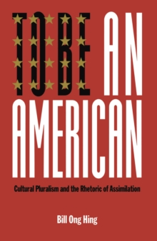 To Be An American : Cultural Pluralism and the Rhetoric of Assimilation, Hardback Book