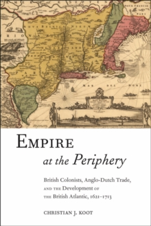 Empire at the Periphery : British Colonists, Anglo-Dutch Trade, and the Development of the British Atlantic, 1621-1713, Hardback Book