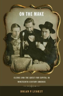 On the Make : Clerks and the Quest for Capital in Nineteenth-Century America, Paperback Book