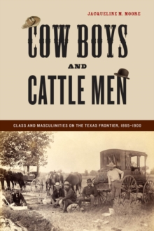 Cow Boys and Cattle Men : Class and Masculinities on the Texas Frontier, 1865-1900, Hardback Book