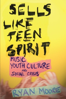Sells like Teen Spirit : Music, Youth Culture, and Social Crisis, Paperback / softback Book