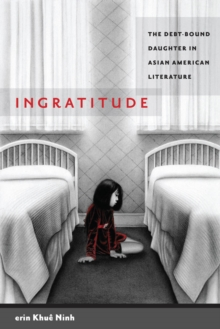 Ingratitude : The Debt-Bound Daughter in Asian American Literature, Paperback / softback Book