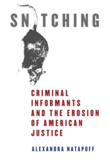 Snitching : Criminal Informants and the Erosion of American Justice, Paperback / softback Book