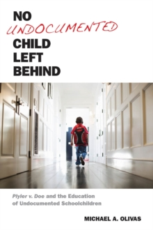 No Undocumented Child Left Behind : Plyler v. Doe and the Education of Undocumented Schoolchildren, Hardback Book