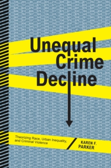 Unequal Crime Decline : Theorizing Race, Urban Inequality, and Criminal Violence, Paperback / softback Book