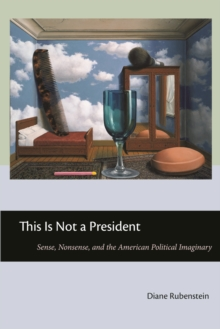 This Is Not a President : Sense, Nonsense, and the American Political Imaginary, Paperback / softback Book