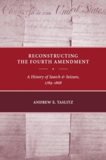 Reconstructing the Fourth Amendment : A History of Search and Seizure, 1789-1868, Paperback / softback Book
