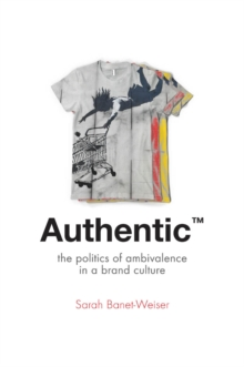 Authentic (TM) : The Politics of Ambivalence in a Brand Culture, Paperback Book
