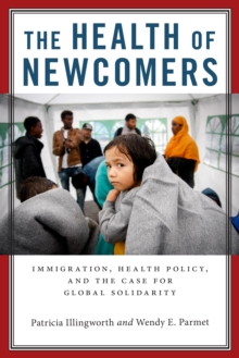 The Health of Newcomers : Immigration, Health Policy, and the Case for Global Solidarity, Hardback Book