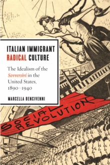 Italian Immigrant Radical Culture : The Idealism of the Sovversivi in the United States, 1890-1940, Hardback Book