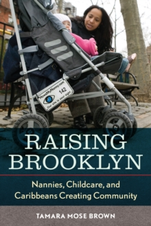 Raising Brooklyn : Nannies, Childcare, and Caribbeans Creating Community, Paperback / softback Book