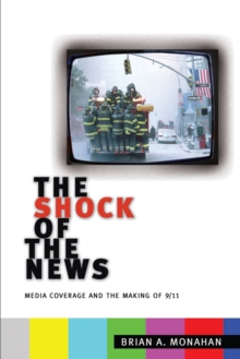 The Shock of the News : Media Coverage and the Making of 9/11, Paperback / softback Book