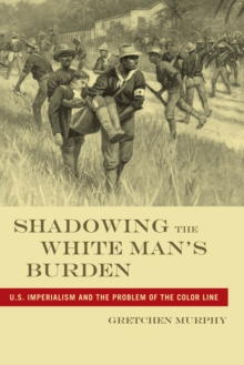 Shadowing the White Man's Burden : U.S. Imperialism and the Problem of the Color Line, Paperback / softback Book