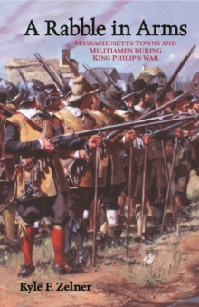 A Rabble in Arms : Massachusetts Towns and Militiamen During King Philip's War, Hardback Book