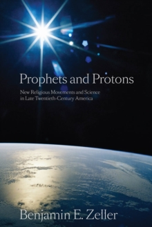 Prophets and Protons : New Religious Movements and Science in Late Twentieth-Century America, Paperback / softback Book