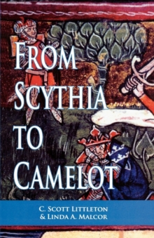 From Scythia to Camelot : A Radical Reassessment of the Legends of King Arthur, the Knights of the Round Table, and the Holy Grail, Paperback / softback Book