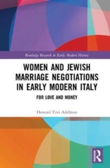 Women and Jewish Marriage Negotiations in Early Modern Italy : For Love and Money, Hardback Book