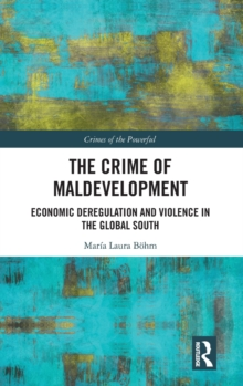 The Crime of Maldevelopment : Economic Deregulation and Violence in the Global South, Hardback Book
