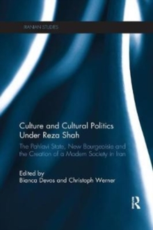 Culture and Cultural Politics Under Reza Shah : The Pahlavi State, New Bourgeoisie and the Creation of a Modern Society in Iran, Paperback / softback Book