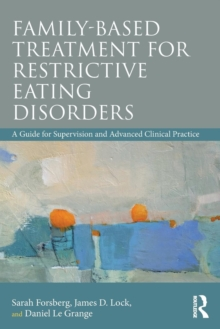 Family Based Treatment for Restrictive Eating Disorders : A Guide for Supervision and Advanced Clinical Practice, Paperback / softback Book