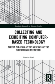 Collecting and Exhibiting Computer-Based Technology : Expert Curation at the Museums of the Smithsonian Institution, Hardback Book