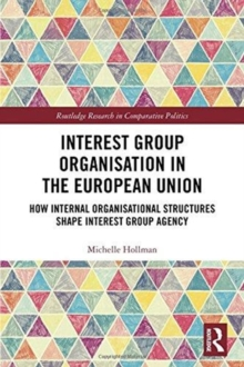 Interest Group Organisation in the European Union : How Internal Organisational Structures Shape Interest Group Agency, Hardback Book