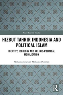 Hizbut Tahrir Indonesia and Political Islam : Identity, Ideology and Religio-Political Mobilization, Hardback Book