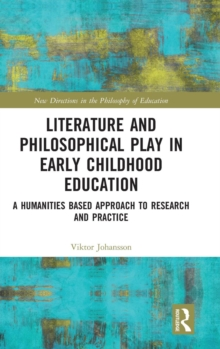 Literature and Philosophical Play in Early Childhood Education : A Humanities Based Approach to Research and Practice, Hardback Book