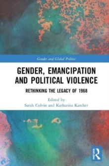 Gender, Emancipation, and Political Violence : Rethinking the Legacy of 1968, Hardback Book