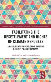 Facilitating the Resettlement and Rights of Climate Refugees : An Argument for Developing Existing Principles and Practices, Hardback Book