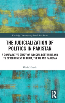 The Judicialization of Politics in Pakistan : A Comparative Study of Judicial Restraint and its Development in India, the US and Pakistan, Hardback Book