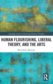 Human Flourishing, Liberal Theory, and the Arts : A Liberalism of Flourishing, Hardback Book