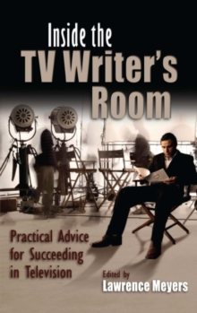 Inside the TV Writer's Room : Practical Advice For Succeeding in Television, Hardback Book