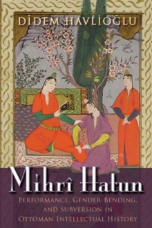 Mihri Hatun : Performance, Gender-Bending, and Subversion in Ottoman Intellectual History, Hardback Book