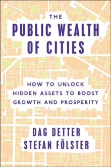 The Public Wealth of Cities : How to Unlock Hidden Assets to Boost Growth and Prosperity, Hardback Book