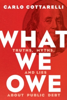 What We Owe : Truths, Myths, and Lies about Public Debt, Hardback Book