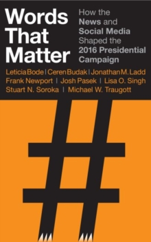 Words that Matter : How the News and Social Media Shaped the 2016 Presidential Campaign, Paperback / softback Book