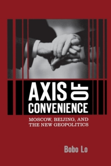 Axis of Convenience : Moscow, Beijing, and the New Geopolitics, Paperback / softback Book