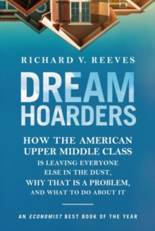 Dream Hoarders : How the American Upper Middle Class Is Leaving Everyone Else in the Dust, Why That Is a Problem, and What to Do about It, Paperback / softback Book