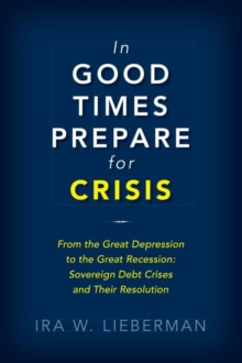 In Good Times Prepare for Crisis : From the Great Depression to the Great Recession: Sovereign Debt Crises and Their Resolution, Hardback Book