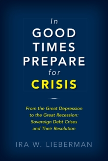 In Good Times Prepare for Crisis : From the Great Depression to the Great Recession: Sovereign Debt Crises and Their Resolution, EPUB eBook