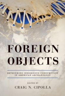 Foreign Objects : Rethinking Indigenous Consumption in American Archaeology, Hardback Book