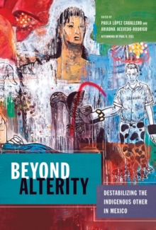 Beyond Alterity : Destabilizing the Indigenous Other in Mexico, Hardback Book