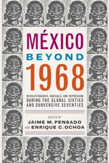 Mexico Beyond 1968 : Revolutionaries, Radicals, and Repression During the Global Sixties and Subversive Seventies, Paperback / softback Book