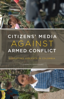 Citizens' Media against Armed Conflict : Disrupting Violence in Colombia, Paperback / softback Book