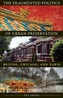The Fragmented Politics of Urban Preservation : Beijing, Chicago, and Paris, Paperback / softback Book